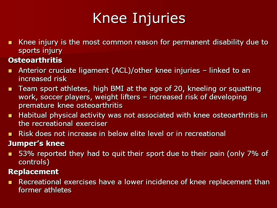 Knee Injuries Knee injury is the most common reason for permanent disability due to sports injury Knee injury is the most common reason for permanent disability due to sports injuryOsteoarthritis Anterior cruciate ligament (ACL)/other knee injuries – linked to an increased risk Anterior cruciate ligament (ACL)/other knee injuries – linked to an increased risk Team sport athletes, high BMI at the age of 20, kneeling or squatting work, soccer players, weight lifters – increased risk of developing premature knee osteoarthritis Team sport athletes, high BMI at the age of 20, kneeling or squatting work, soccer players, weight lifters – increased risk of developing premature knee osteoarthritis Habitual physical activity was not associated with knee osteoarthritis in the recreational exerciser Habitual physical activity was not associated with knee osteoarthritis in the recreational exerciser Risk does not increase in below elite level or in recreational Risk does not increase in below elite level or in recreational Jumper's knee 53% reported they had to quit their sport due to their pain (only 7% of controls) 53% reported they had to quit their sport due to their pain (only 7% of controls)Replacement Recreational exercises have a lower incidence of knee replacement than former athletes Recreational exercises have a lower incidence of knee replacement than former athletes