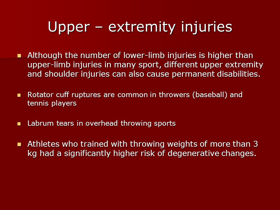 Upper – extremity injuries Although the number of lower-limb injuries is higher than upper-limb injuries in many sport, different upper extremity and shoulder injuries can also cause permanent disabilities.