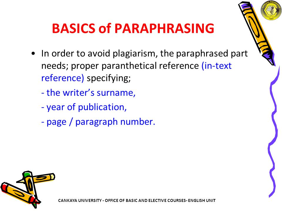 BASICS of PARAPHRASING In order to avoid plagiarism, the paraphrased part needs; proper paranthetical reference (in-text reference) specifying; - the writer's surname, - year of publication, - page / paragraph number.