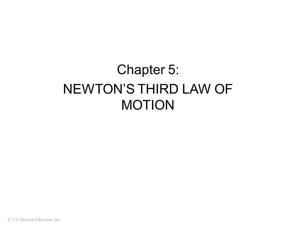 © 2010 Pearson Education, Inc. Chapter 5: NEWTON'S THIRD LAW OF MOTION