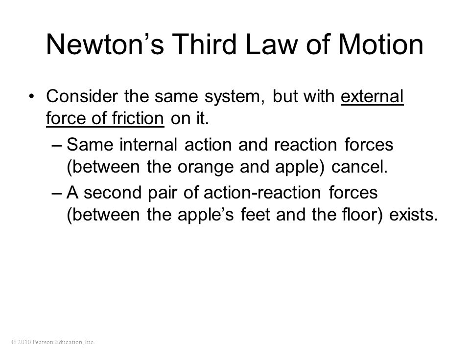 © 2010 Pearson Education, Inc. Newton's Third Law of Motion Consider the same system, but with external force of friction on it. –Same internal action