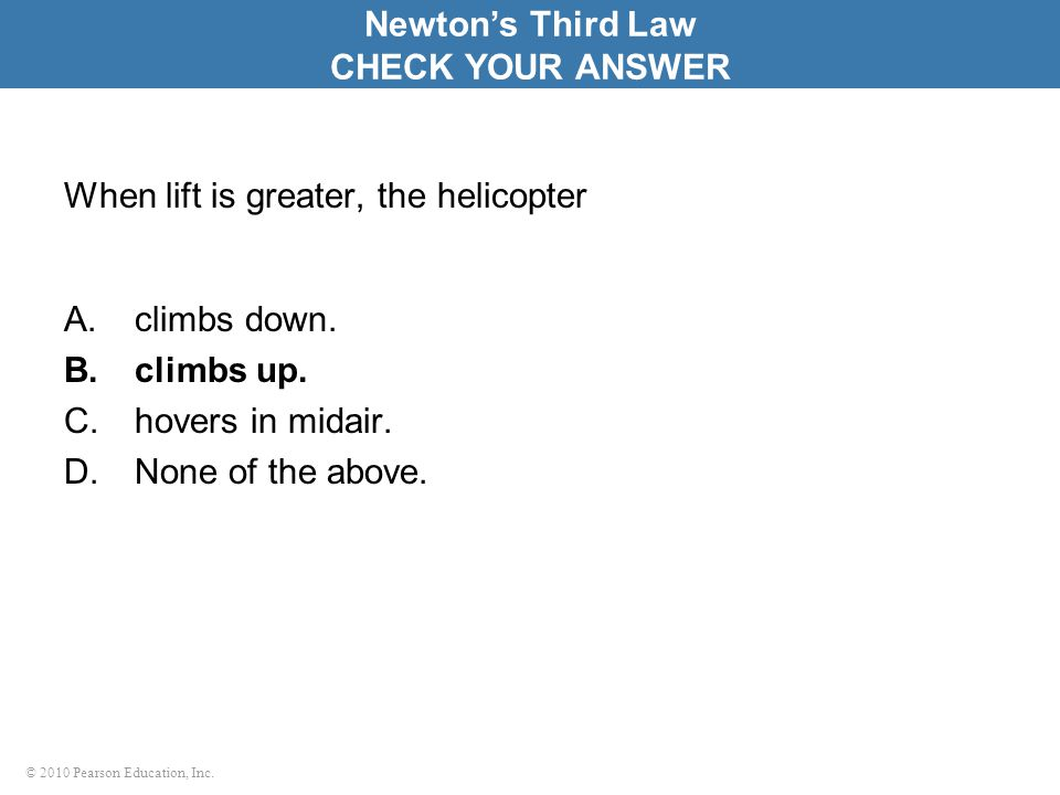© 2010 Pearson Education, Inc. When lift is greater, the helicopter A.climbs down. B.climbs up. C.hovers in midair. D.None of the above. Newton's Thir