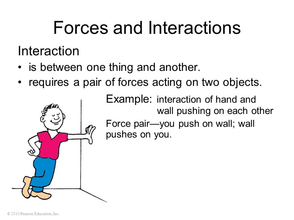 © 2010 Pearson Education, Inc. Forces and Interactions Interaction is between one thing and another. requires a pair of forces acting on two objects.