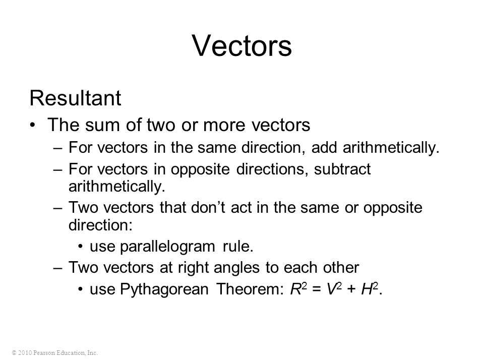 © 2010 Pearson Education, Inc. Vectors Resultant The sum of two or more vectors –For vectors in the same direction, add arithmetically. –For vectors i