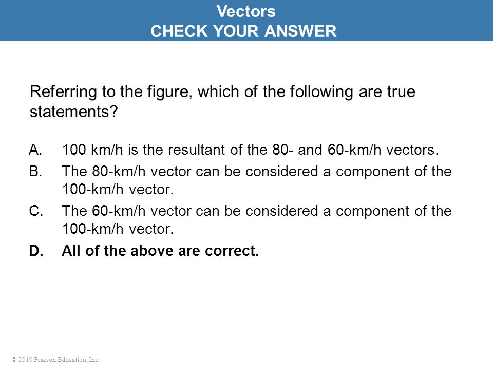 © 2010 Pearson Education, Inc. Referring to the figure, which of the following are true statements? A.100 km/h is the resultant of the 80- and 60-km/h