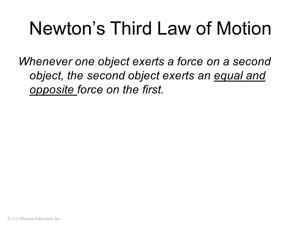 © 2010 Pearson Education, Inc. Newton's Third Law of Motion Whenever one object exerts a force on a second object, the second object exerts an equal a