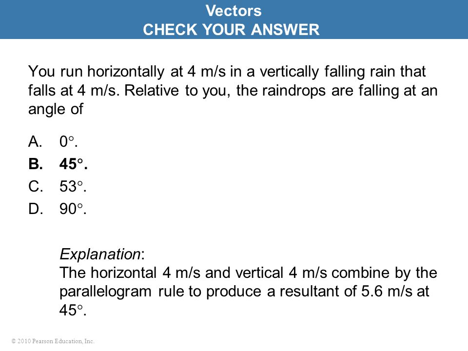 © 2010 Pearson Education, Inc. You run horizontally at 4 m/s in a vertically falling rain that falls at 4 m/s. Relative to you, the raindrops are fall