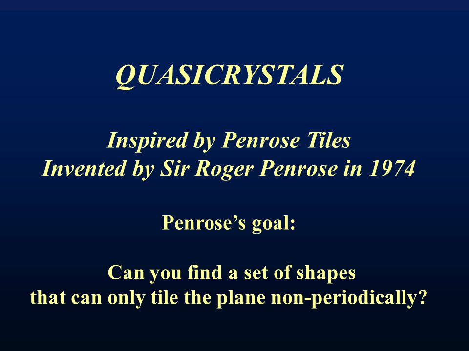 QUASICRYSTALS Inspired by Penrose Tiles Invented by Sir Roger Penrose in 1974 Penrose's goal: Can you find a set of shapes that can only tile the plane non-periodically?