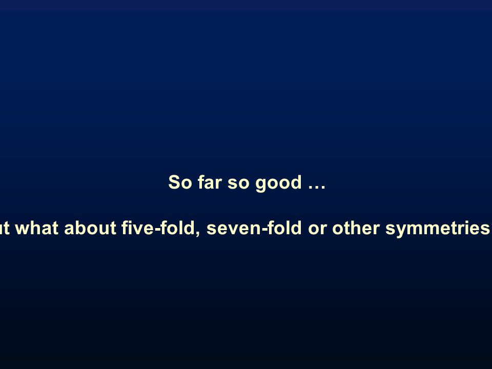 So far so good … but what about five-fold, seven-fold or other symmetries??