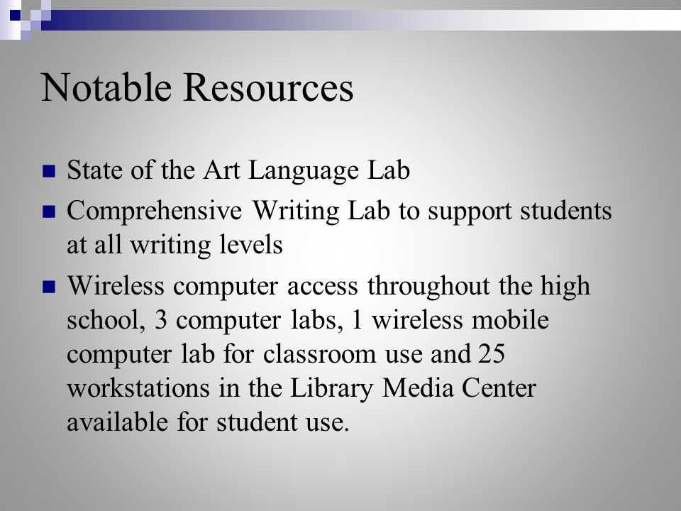 Notable Resources State of the Art Language Lab Comprehensive Writing Lab to support students at all writing levels Wireless computer access throughout the high school, 3 computer labs, 1 wireless mobile computer lab for classroom use and 25 workstations in the Library Media Center available for student use.