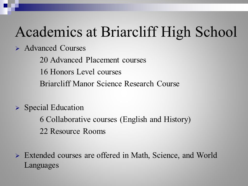 Academics at Briarcliff High School  Advanced Courses 20 Advanced Placement courses 16 Honors Level courses Briarcliff Manor Science Research Course  Special Education 6 Collaborative courses (English and History) 22 Resource Rooms  Extended courses are offered in Math, Science, and World Languages