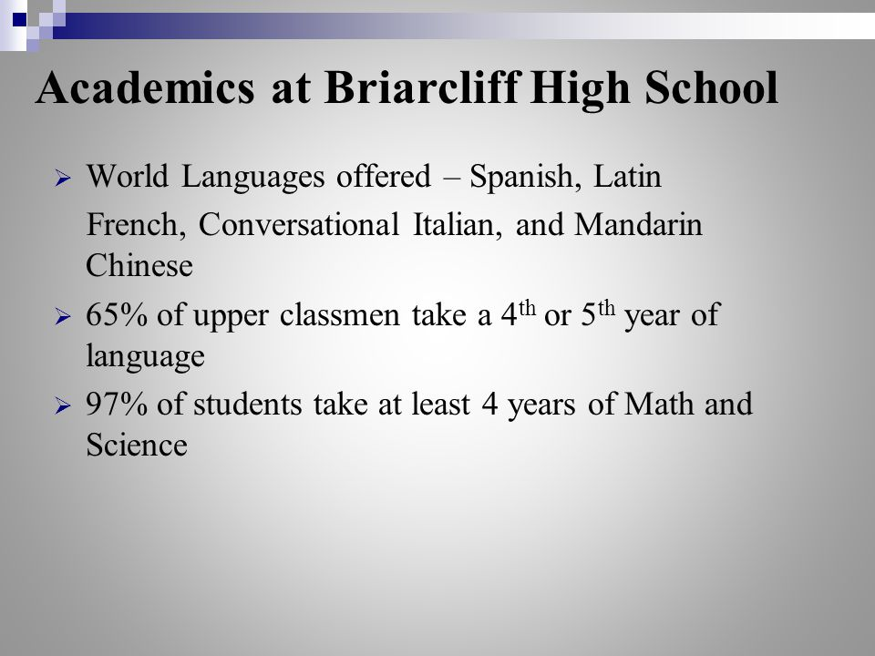  World Languages offered – Spanish, Latin French, Conversational Italian, and Mandarin Chinese  65% of upper classmen take a 4 th or 5 th year of language  97% of students take at least 4 years of Math and Science Academics at Briarcliff High School