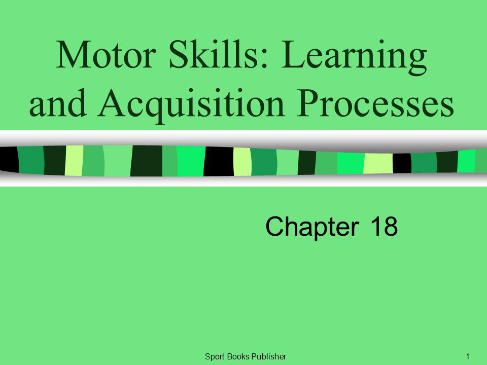 Sport Books Publisher1 Motor Skills: Learning and Acquisition Processes Chapter 18