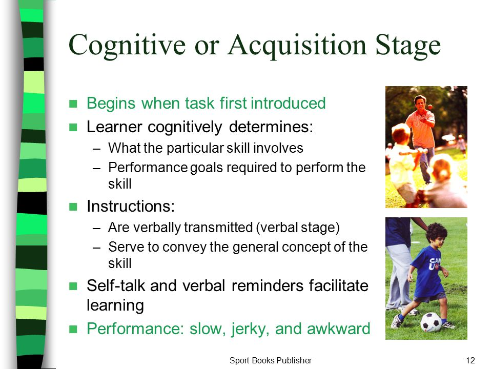 Sport Books Publisher12 Cognitive or Acquisition Stage Begins when task first introduced Learner cognitively determines: –What the particular skill in