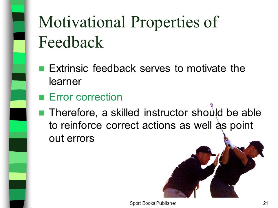 Sport Books Publisher21 Motivational Properties of Feedback Extrinsic feedback serves to motivate the learner Error correction Therefore, a skilled in