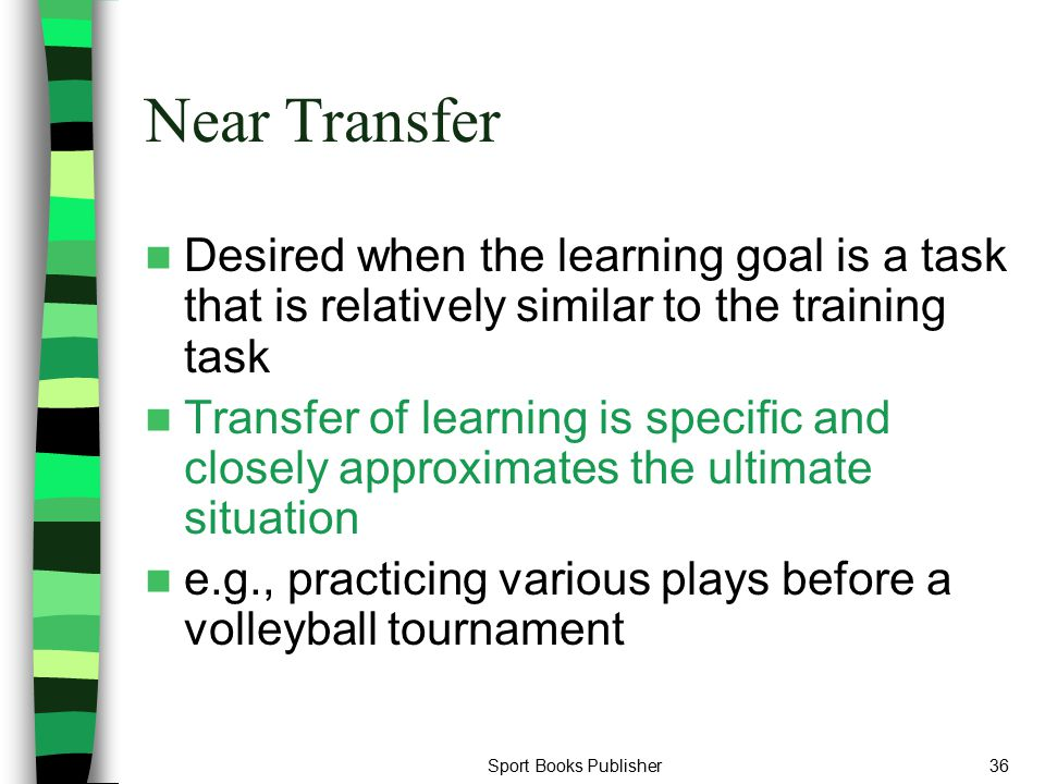 Sport Books Publisher36 Near Transfer Desired when the learning goal is a task that is relatively similar to the training task Transfer of learning is