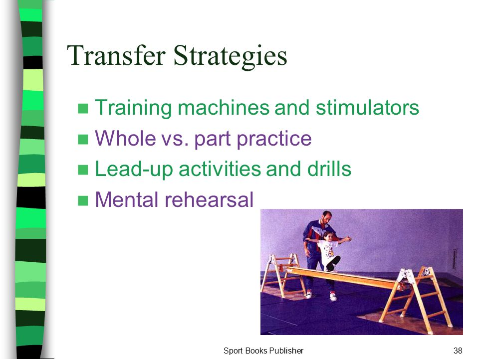 Sport Books Publisher38 Transfer Strategies Training machines and stimulators Whole vs. part practice Lead-up activities and drills Mental rehearsal