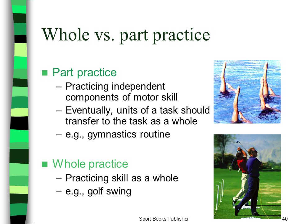 Sport Books Publisher40 Whole vs. part practice Part practice –Practicing independent components of motor skill –Eventually, units of a task should tr