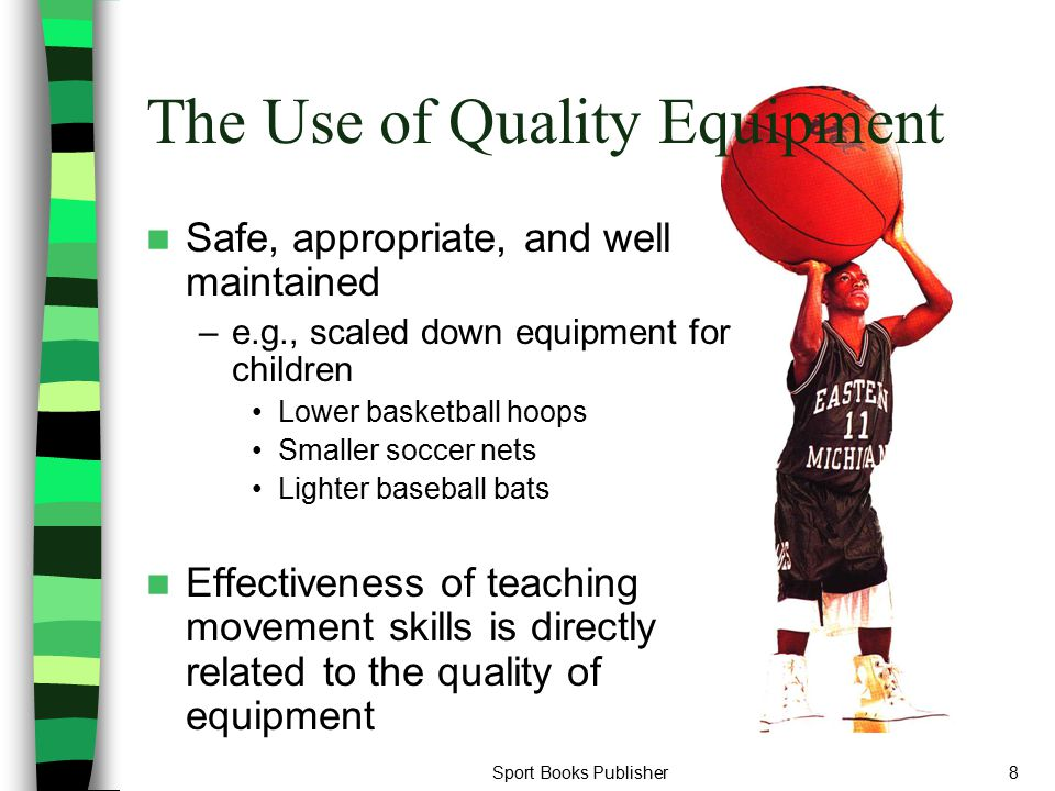 Sport Books Publisher8 The Use of Quality Equipment Safe, appropriate, and well maintained –e.g., scaled down equipment for children Lower basketball