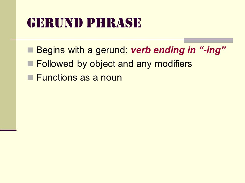 Gerund Phrase Begins with a gerund: verb ending in -ing Followed by object and any modifiers Functions as a noun