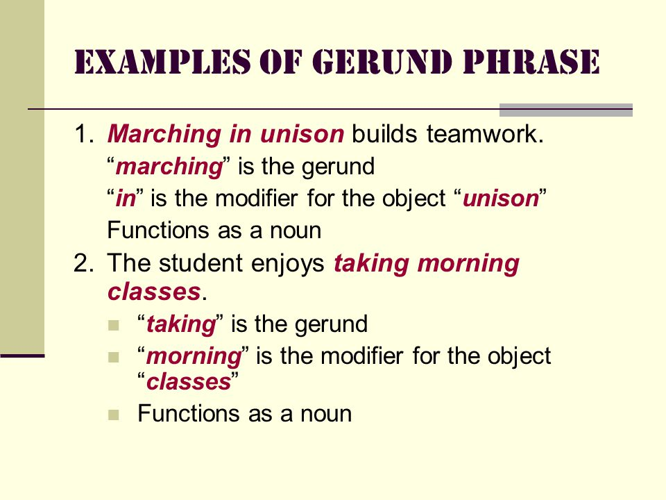 Examples of Gerund Phrase 1.Marching in unison builds teamwork.