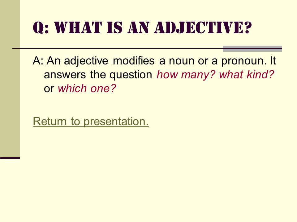 Q: What is an Adjective.A: An adjective modifies a noun or a pronoun.