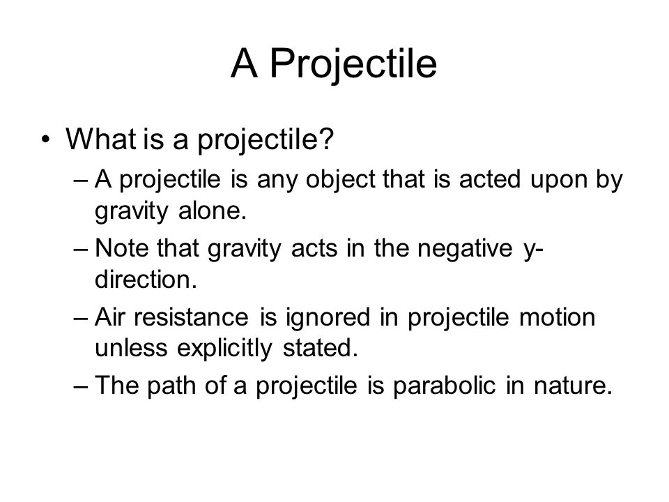 A Projectile What is a projectile.–A projectile is any object that is acted upon by gravity alone.
