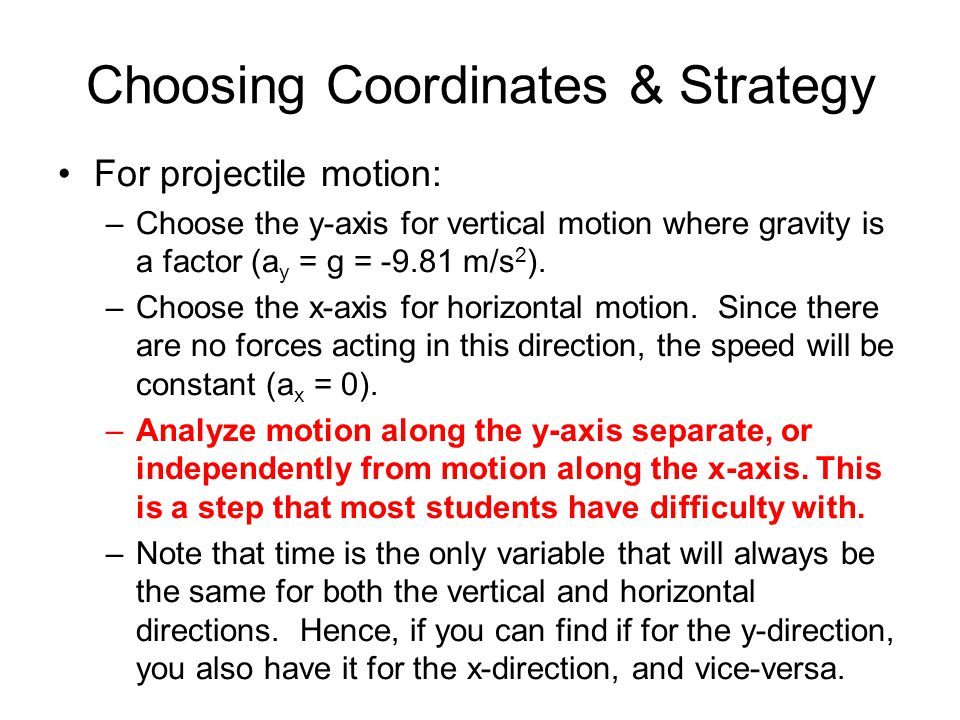 Choosing Coordinates & Strategy For projectile motion: –Choose the y-axis for vertical motion where gravity is a factor (a y = g = -9.81 m/s 2 ).