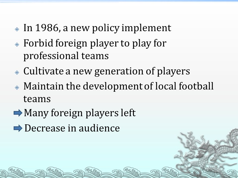  In 1986, a new policy implement  Forbid foreign player to play for professional teams  Cultivate a new generation of players  Maintain the development of local football teams Many foreign players left Decrease in audience