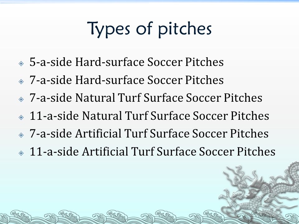 Types of pitches  5-a-side Hard-surface Soccer Pitches  7-a-side Hard-surface Soccer Pitches  7-a-side Natural Turf Surface Soccer Pitches  11-a-side Natural Turf Surface Soccer Pitches  7-a-side Artificial Turf Surface Soccer Pitches  11-a-side Artificial Turf Surface Soccer Pitches
