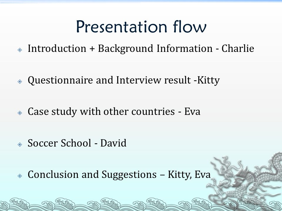Presentation flow  Introduction + Background Information - Charlie  Questionnaire and Interview result -Kitty  Case study with other countries - Eva  Soccer School - David  Conclusion and Suggestions – Kitty, Eva