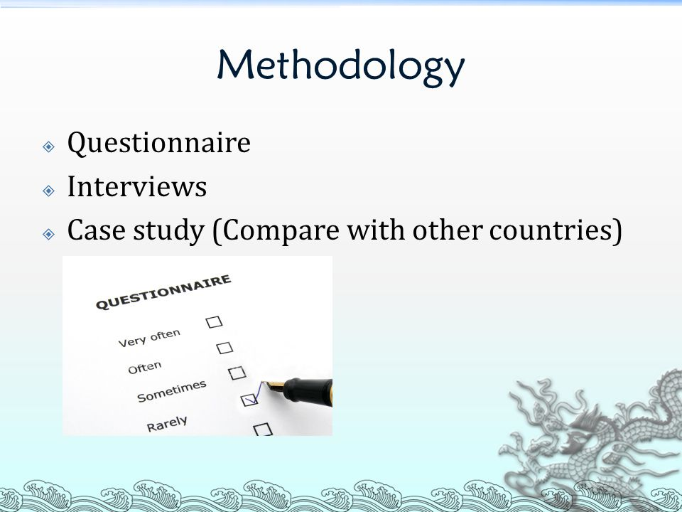 Methodology  Questionnaire  Interviews  Case study (Compare with other countries)