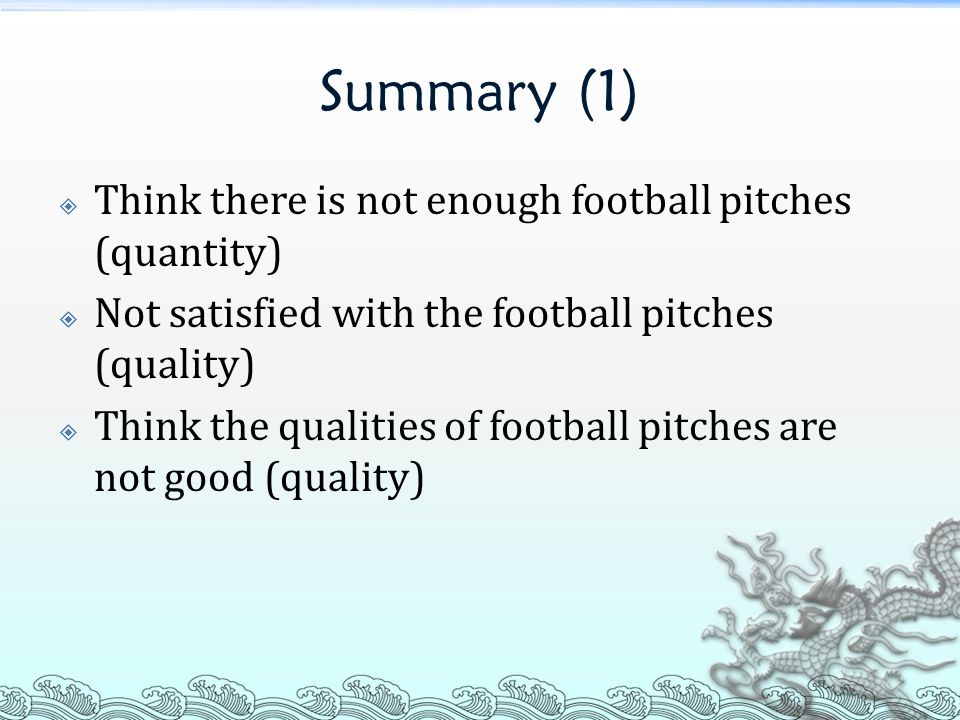 Summary (1)  Think there is not enough football pitches (quantity)  Not satisfied with the football pitches (quality)  Think the qualities of football pitches are not good (quality)