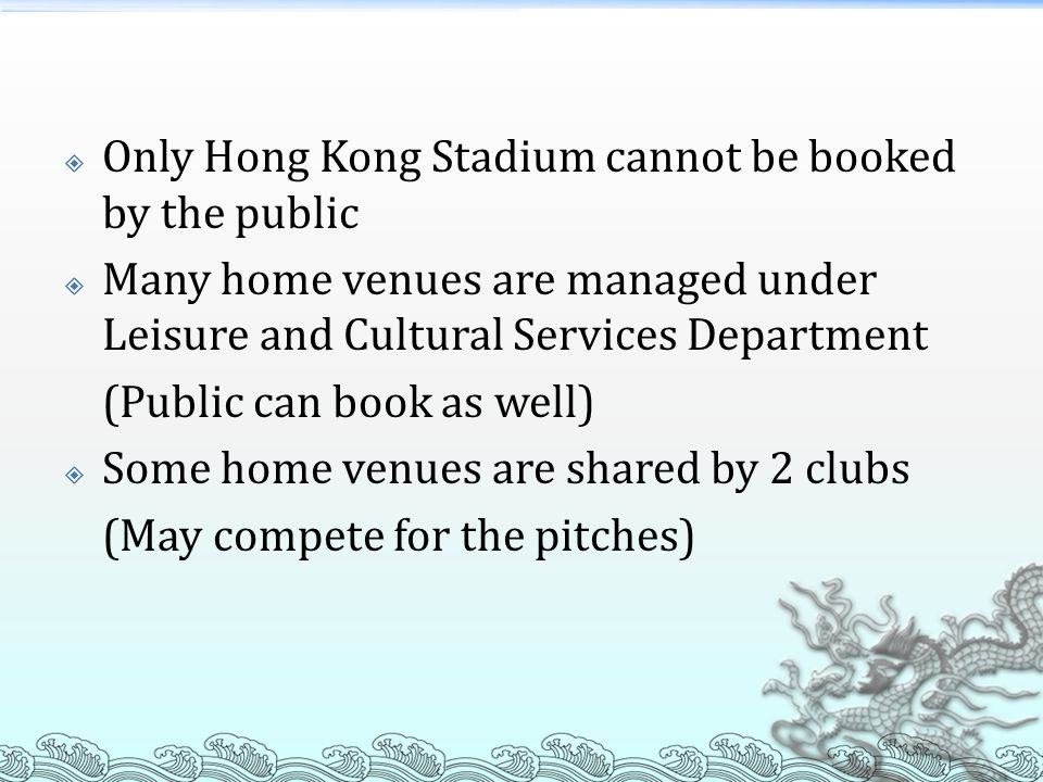  Only Hong Kong Stadium cannot be booked by the public  Many home venues are managed under Leisure and Cultural Services Department (Public can book as well)  Some home venues are shared by 2 clubs (May compete for the pitches)