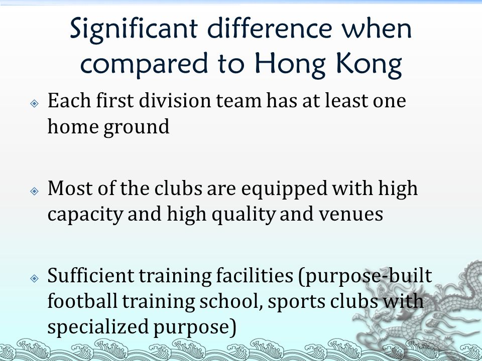Significant difference when compared to Hong Kong  Each first division team has at least one home ground  Most of the clubs are equipped with high capacity and high quality and venues  Sufficient training facilities (purpose-built football training school, sports clubs with specialized purpose)