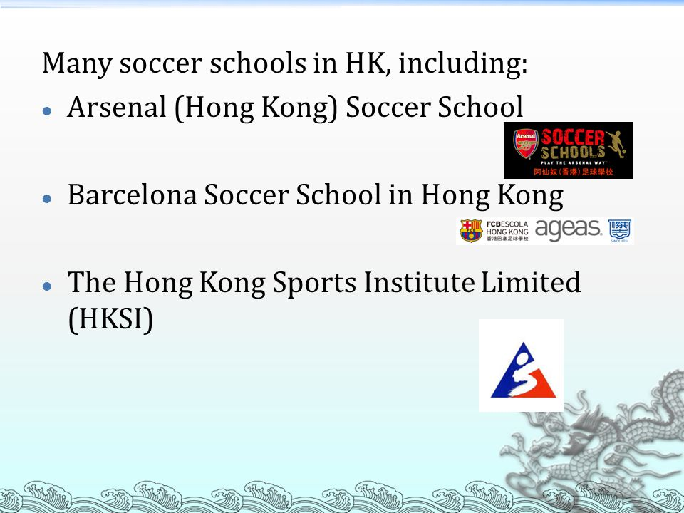 Many soccer schools in HK, including: Arsenal (Hong Kong) Soccer School Barcelona Soccer School in Hong Kong The Hong Kong Sports Institute Limited (HKSI)