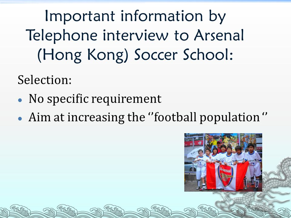 Important information by Telephone interview to Arsenal (Hong Kong) Soccer School: Selection: No specific requirement Aim at increasing the ''football population ''