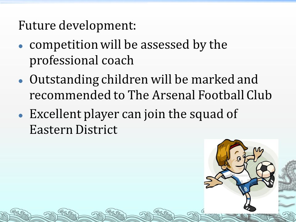 Future development: competition will be assessed by the professional coach Outstanding children will be marked and recommended to The Arsenal Football Club Excellent player can join the squad of Eastern District