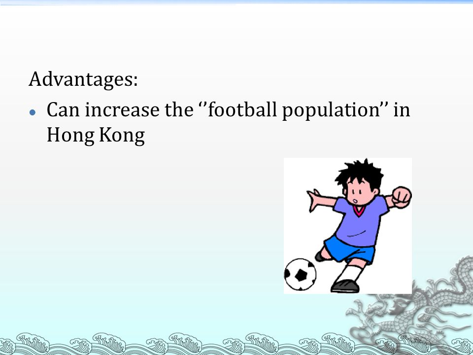 Advantages: Can increase the ''football population'' in Hong Kong