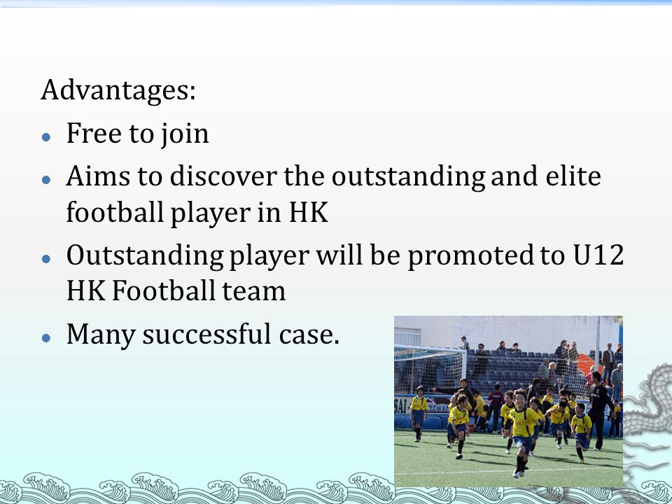 Advantages: Free to join Aims to discover the outstanding and elite football player in HK Outstanding player will be promoted to U12 HK Football team Many successful case.