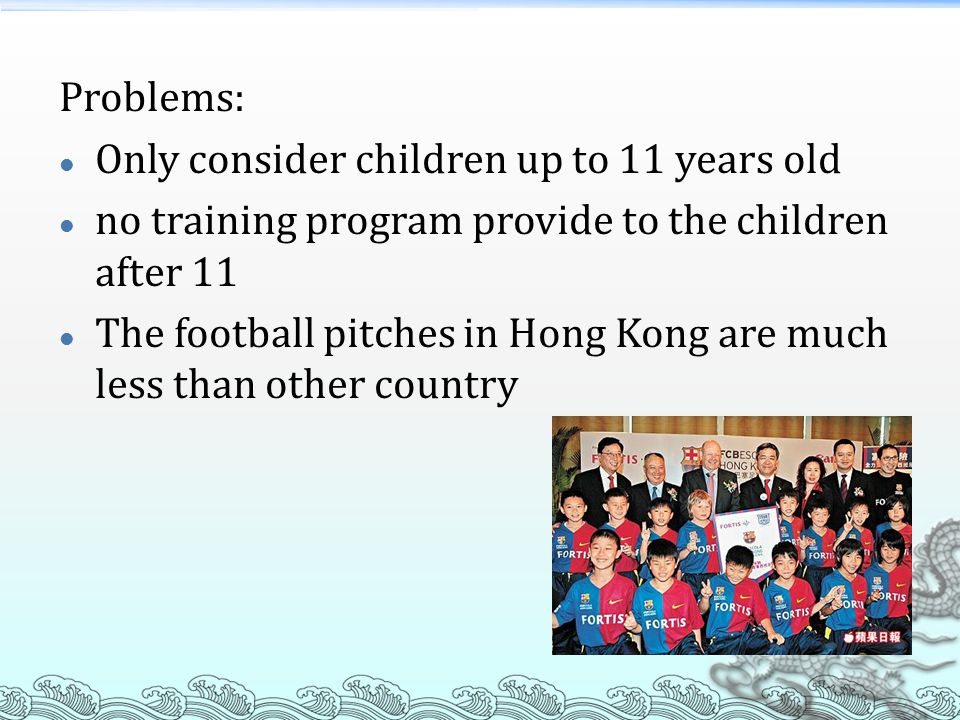 Problems: Only consider children up to 11 years old no training program provide to the children after 11 The football pitches in Hong Kong are much less than other country