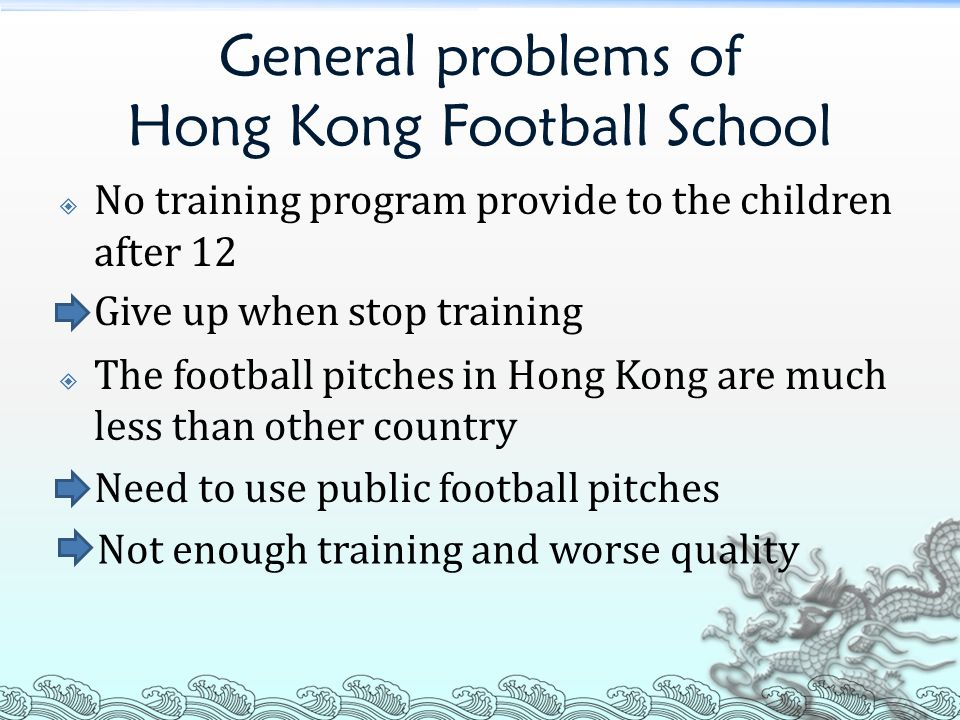 General problems of Hong Kong Football School  No training program provide to the children after 12  The football pitches in Hong Kong are much less than other country Give up when stop training Need to use public football pitches Not enough training and worse quality
