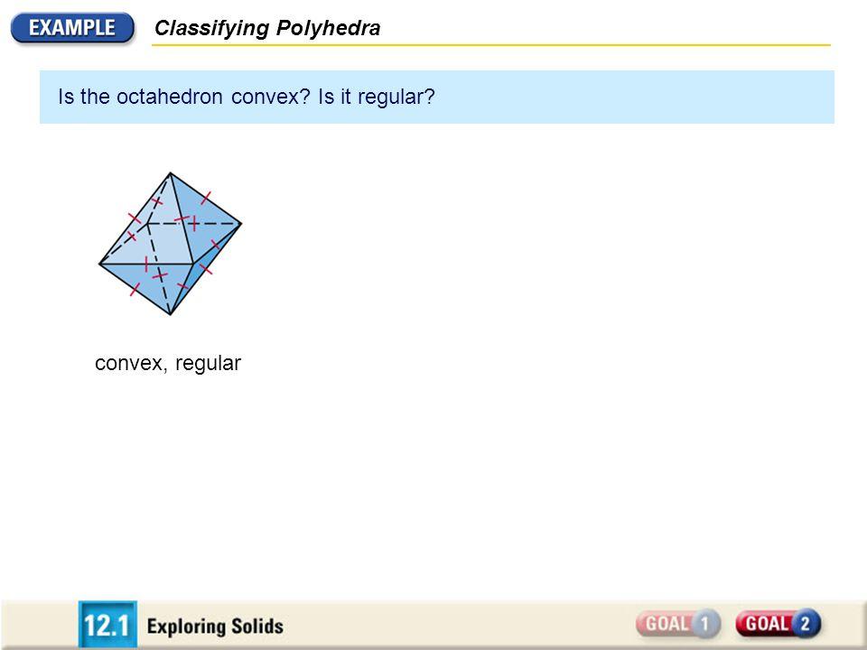 Classifying Polyhedra Is the octahedron convex? Is it regular? convex, regular