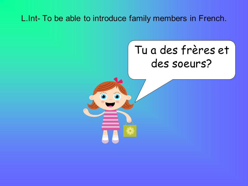 L.Int- To be able to introduce family members in French. Tu a des frères et des soeurs