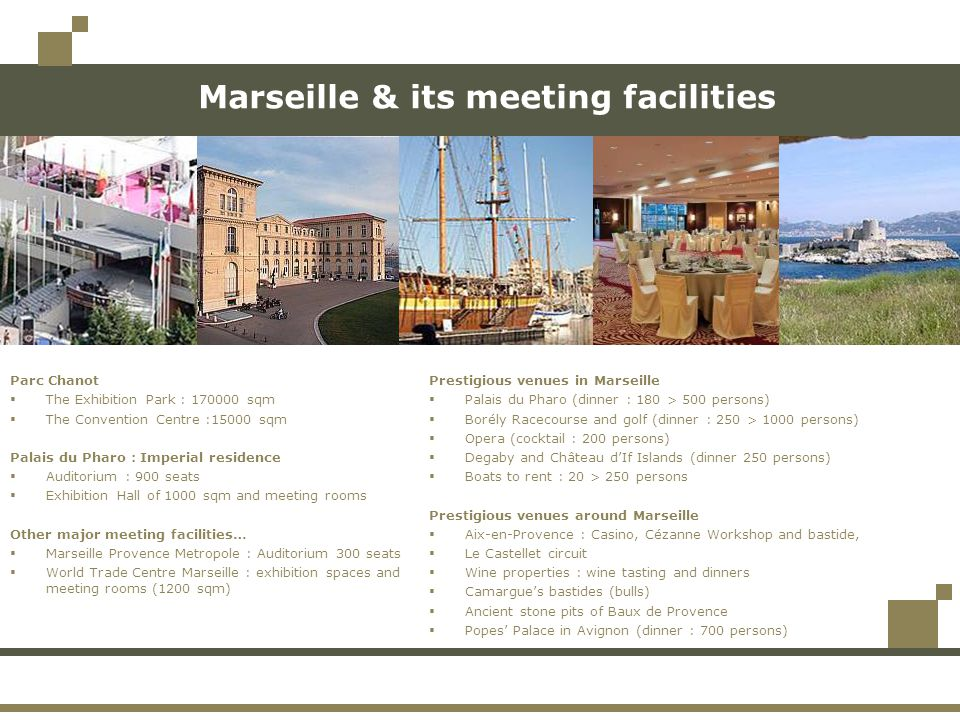 Marseille & its meeting facilities Prestigious venues in Marseille  Palais du Pharo (dinner : 180 > 500 persons)  Borély Racecourse and golf (dinner : 250 > 1000 persons)  Opera (cocktail : 200 persons)  Degaby and Château d'If Islands (dinner 250 persons)  Boats to rent : 20 > 250 persons Prestigious venues around Marseille  Aix-en-Provence : Casino, Cézanne Workshop and bastide,  Le Castellet circuit  Wine properties : wine tasting and dinners  Camargue's bastides (bulls)  Ancient stone pits of Baux de Provence  Popes' Palace in Avignon (dinner : 700 persons) Parc Chanot  The Exhibition Park : 170000 sqm  The Convention Centre :15000 sqm Palais du Pharo : Imperial residence  Auditorium : 900 seats  Exhibition Hall of 1000 sqm and meeting rooms Other major meeting facilities…  Marseille Provence Metropole : Auditorium 300 seats  World Trade Centre Marseille : exhibition spaces and meeting rooms (1200 sqm)