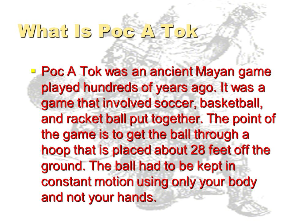What Is Poc A Tok  Poc A Tok was an ancient Mayan game played hundreds of years ago. It was a game that involved soccer, basketball, and racket ball