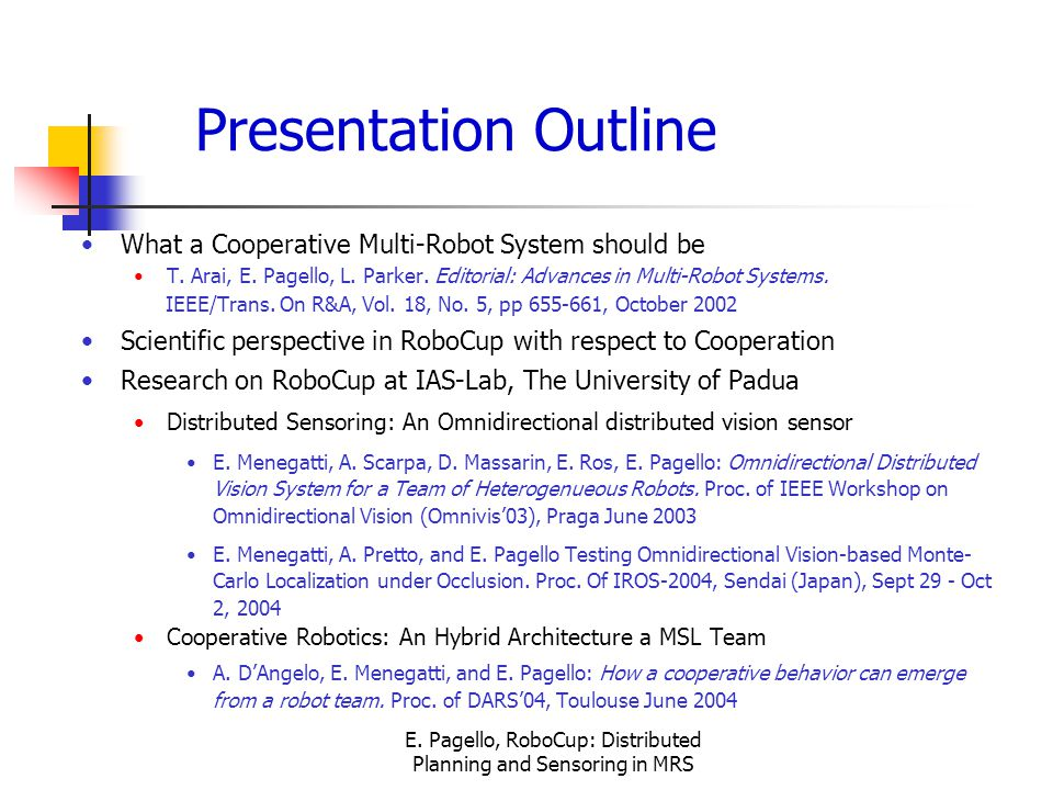E. Pagello, RoboCup: Distributed Planning and Sensoring in MRS Presentation Outline What a Cooperative Multi-Robot System should be T. Arai, E. Pagell
