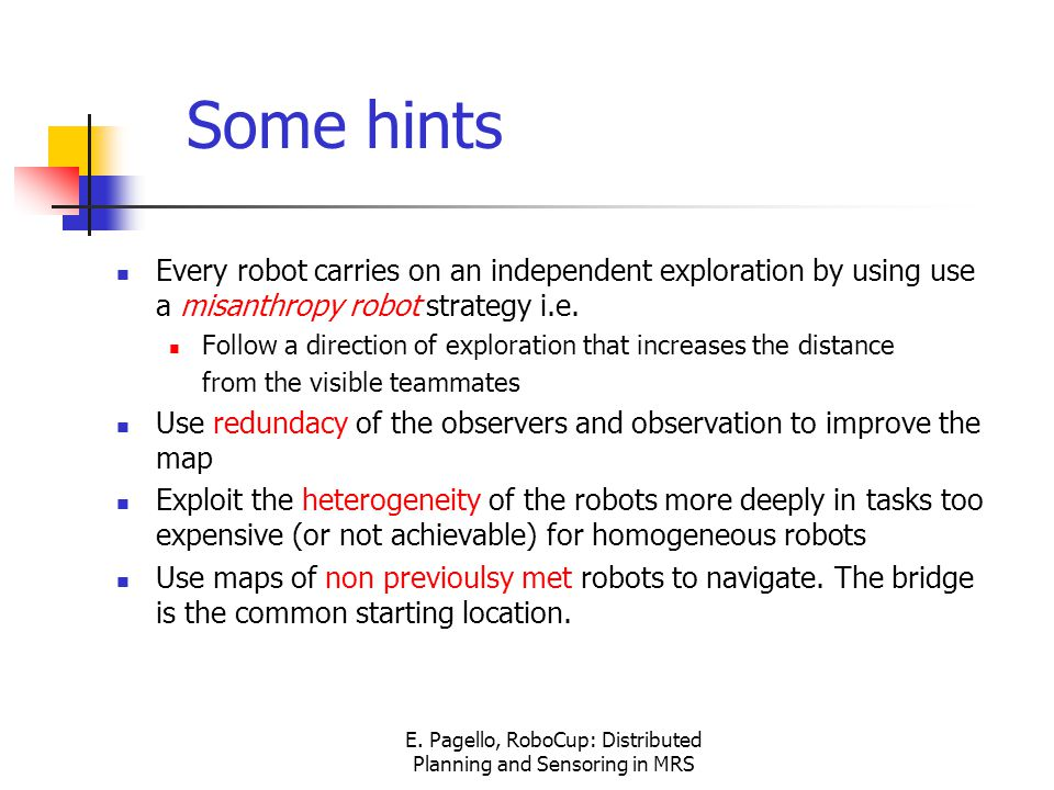 E. Pagello, RoboCup: Distributed Planning and Sensoring in MRS Some hints Every robot carries on an independent exploration by using use a misanthropy