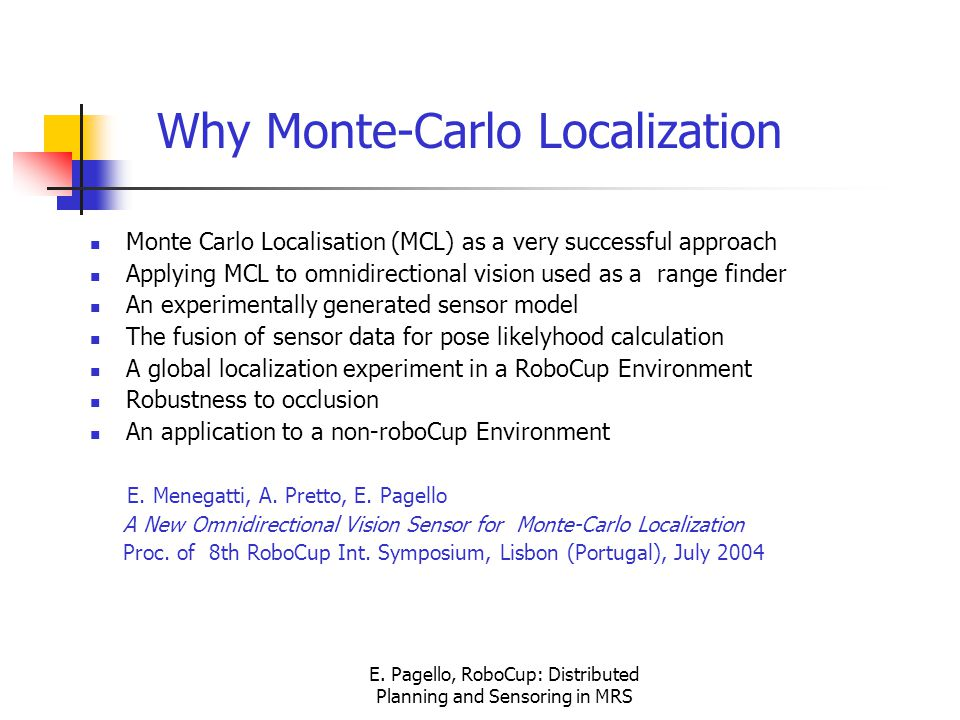 E. Pagello, RoboCup: Distributed Planning and Sensoring in MRS Monte Carlo Localisation (MCL) as a very successful approach Applying MCL to omnidirect