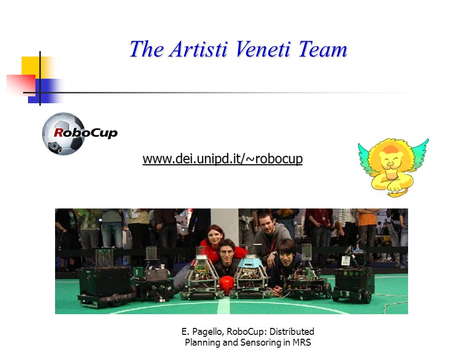 E. Pagello, RoboCup: Distributed Planning and Sensoring in MRS The Artisti Veneti Team www.dei.unipd.it/~robocup